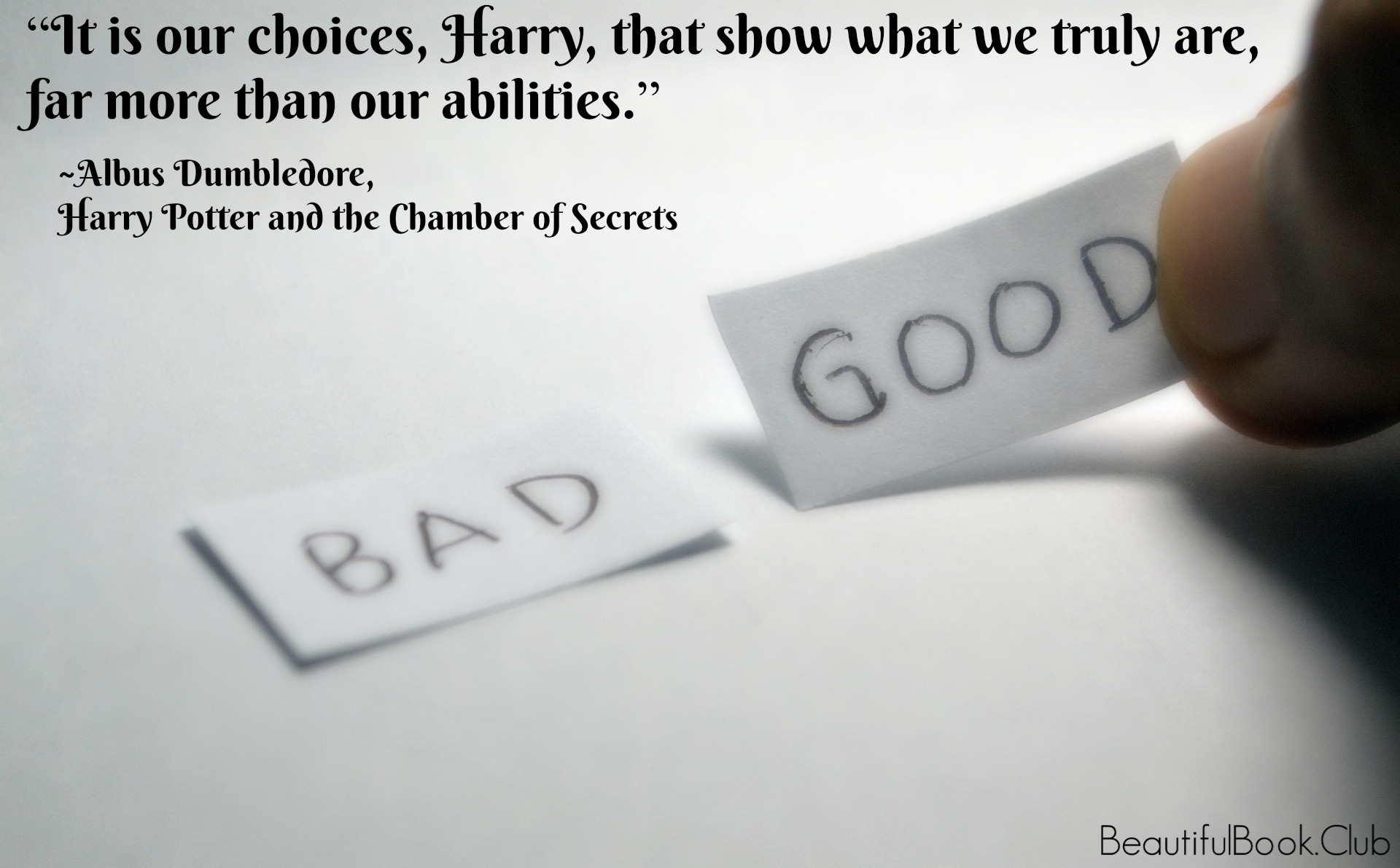 It is our choices, Harry, that show what we truly are, far more than our abilities. -Albus Dumbledore, Harry Potter and the Chamber of Secrets
