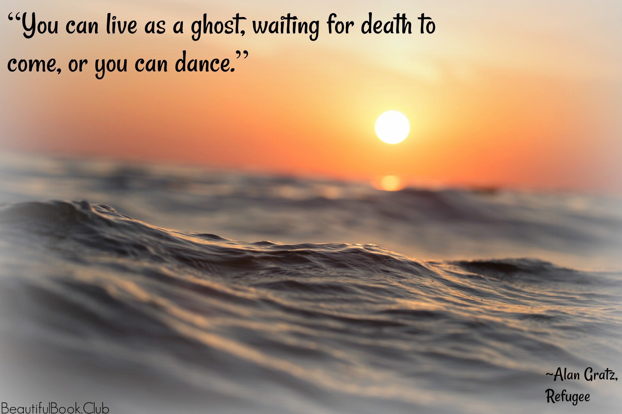 You can live as a ghost, waiting for death to come, or you can dance. _Alan Gratz, Refugee