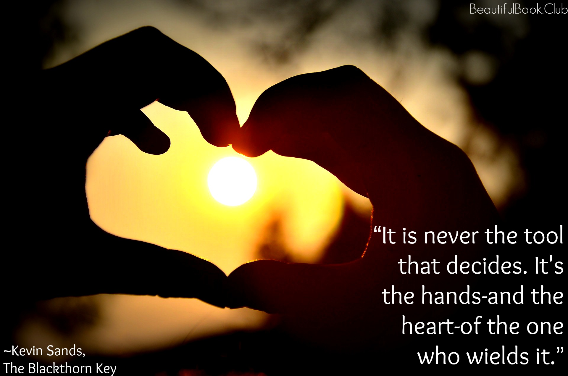 It is never the tool that decides. It's the hands-and the heart-of the ones who wields it. _Kevin Sands, The Blackthorn Key quote